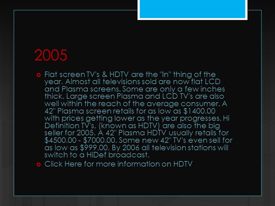 2005  Flat screen TV s & HDTV are the In thing of the year.