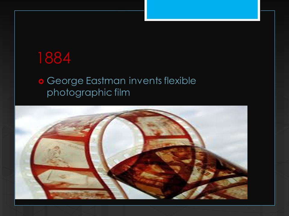 1884  George Eastman invents flexible photographic film