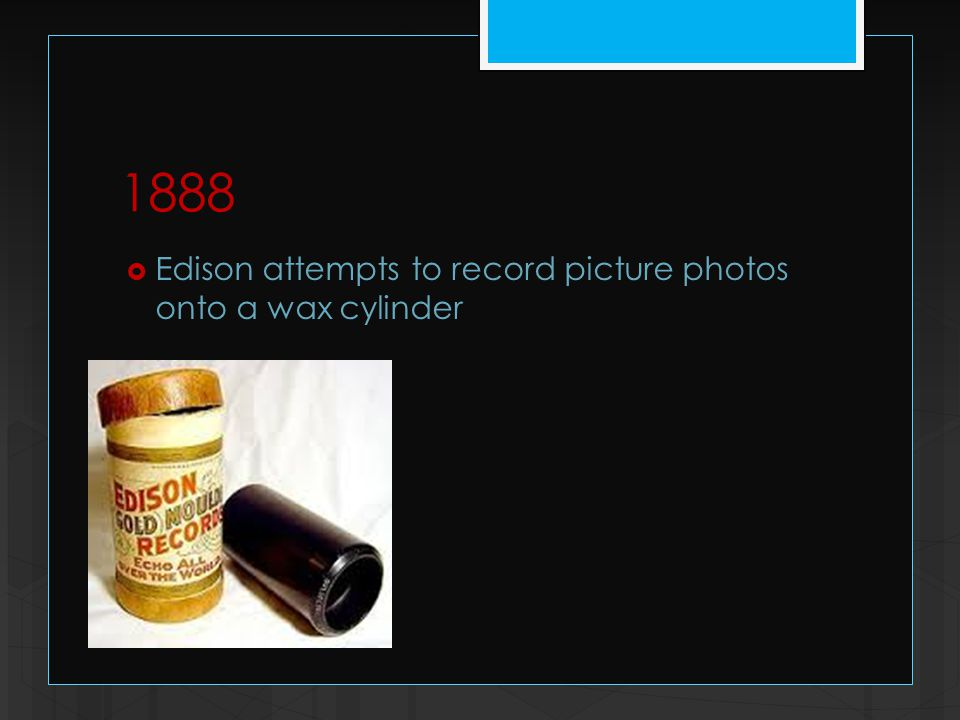 1888  Edison attempts to record picture photos onto a wax cylinder