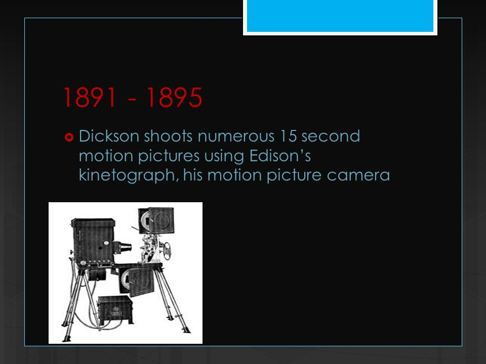 1891 - 1895  Dickson shoots numerous 15 second motion pictures using Edison's kinetograph, his motion picture camera