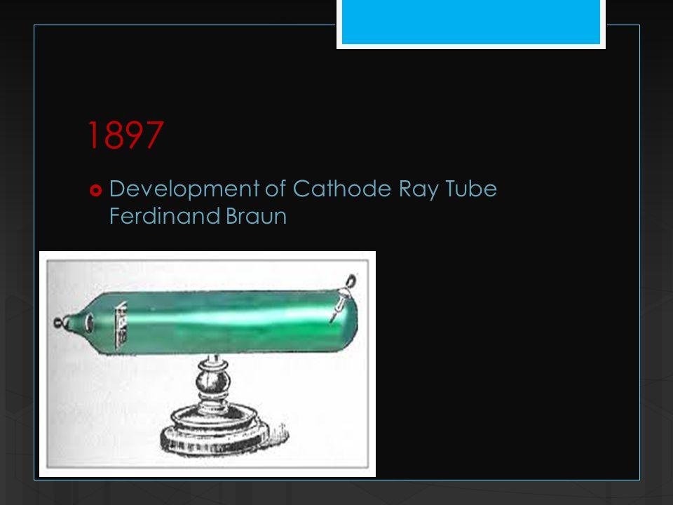 1897  Development of Cathode Ray Tube Ferdinand Braun