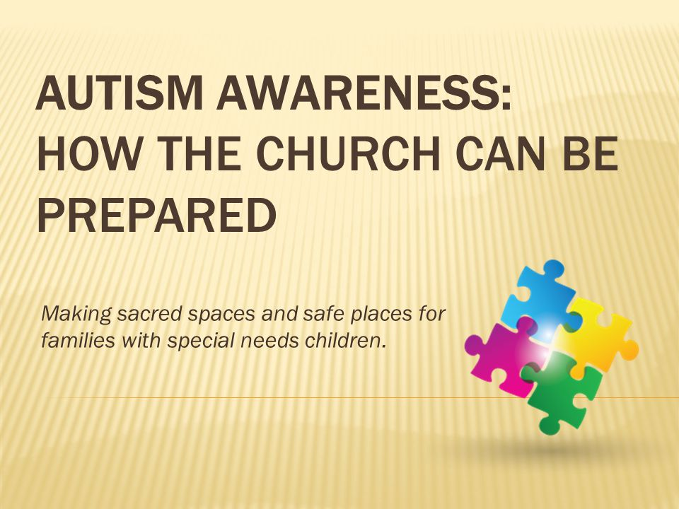 AUTISM AWARENESS: HOW THE CHURCH CAN BE PREPARED Making sacred spaces and safe places for families with special needs children.