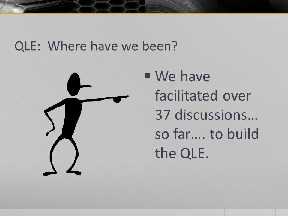 QLE: Where have we been  We have facilitated over 37 discussions… so far…. to build the QLE.