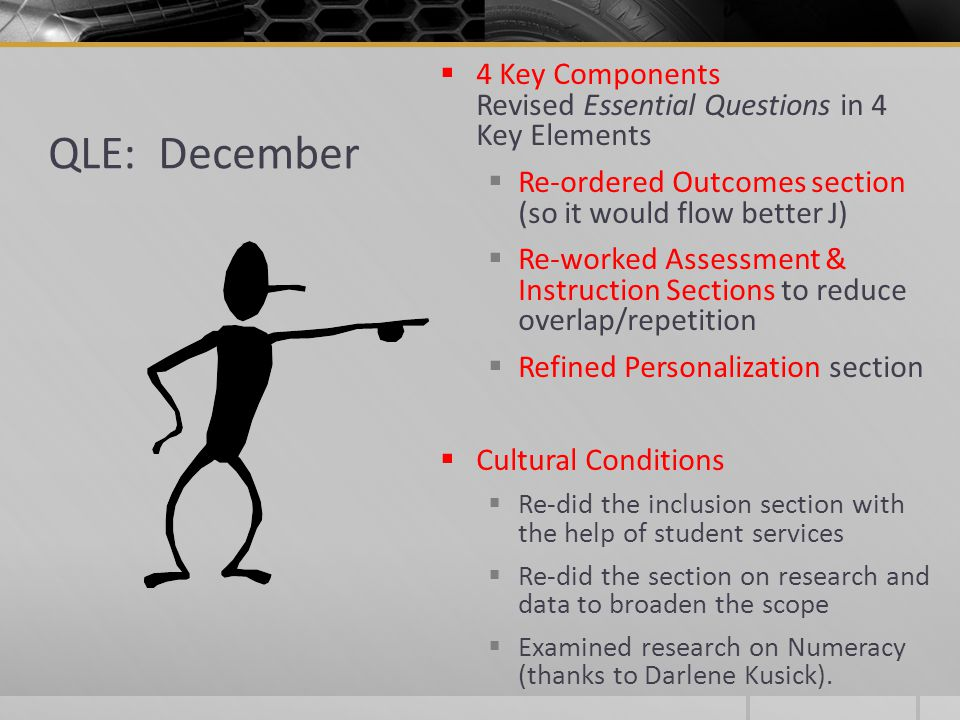QLE: December  4 Key Components Revised Essential Questions in 4 Key Elements  Re-ordered Outcomes section (so it would flow better J)  Re-worked Assessment & Instruction Sections to reduce overlap/repetition  Refined Personalization section  Cultural Conditions  Re-did the inclusion section with the help of student services  Re-did the section on research and data to broaden the scope  Examined research on Numeracy (thanks to Darlene Kusick).