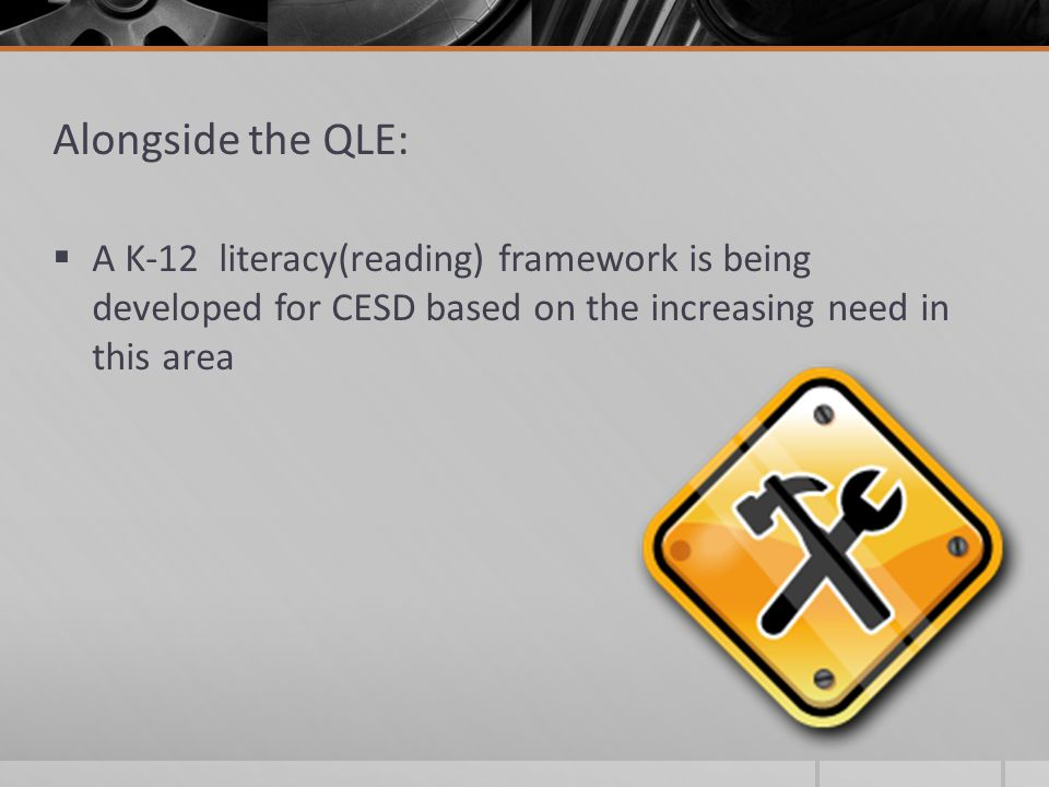 Alongside the QLE:  A K-12 literacy(reading) framework is being developed for CESD based on the increasing need in this area