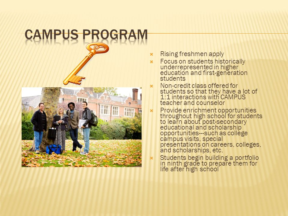  Rising freshmen apply  Focus on students historically underrepresented in higher education and first-generation students  Non-credit class offered for students so that they have a lot of 1:1 interactions with CAMPUS teacher and counselor  Provide enrichment opportunities throughout high school for students to learn about post-secondary educational and scholarship opportunities---such as college campus visits, special presentations on careers, colleges, and scholarships, etc.