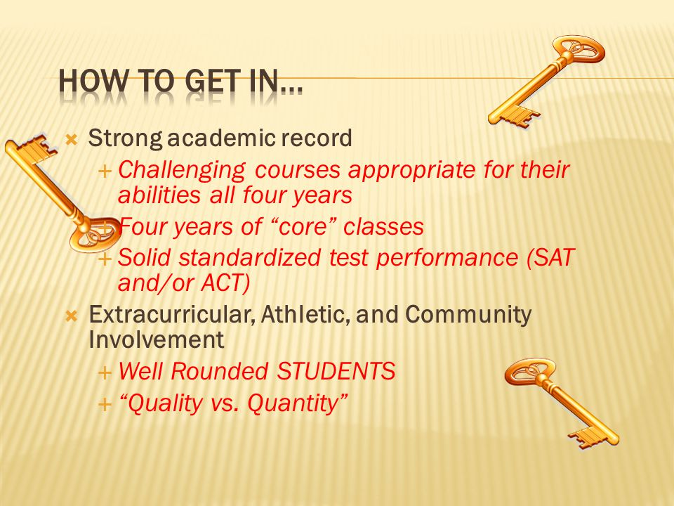  Strong academic record  Challenging courses appropriate for their abilities all four years  Four years of core classes  Solid standardized test performance (SAT and/or ACT)  Extracurricular, Athletic, and Community Involvement  Well Rounded STUDENTS  Quality vs.