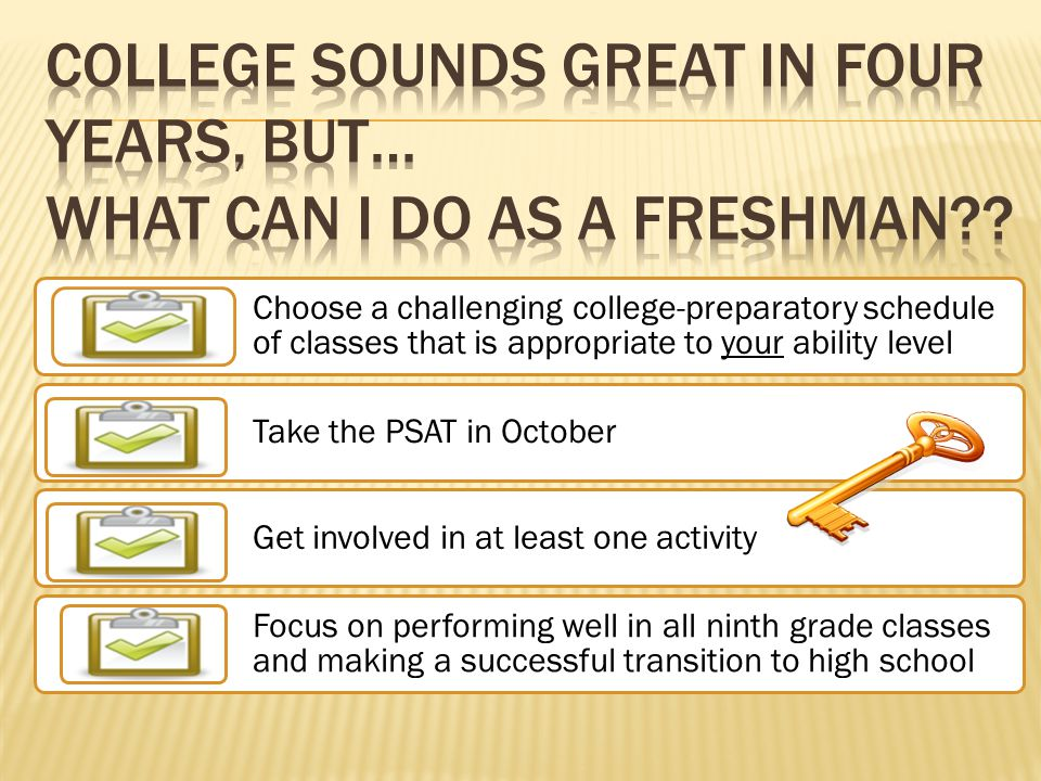 Choose a challenging college-preparatory schedule of classes that is appropriate to your ability level Take the PSAT in October Get involved in at lea
