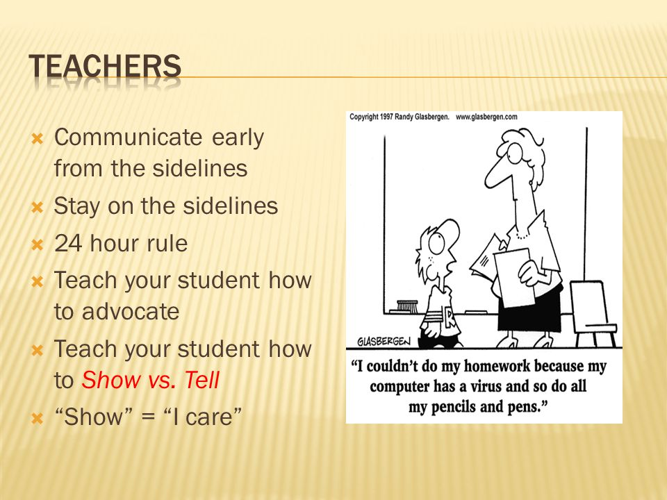  Communicate early from the sidelines  Stay on the sidelines  24 hour rule  Teach your student how to advocate  Teach your student how to Show vs.
