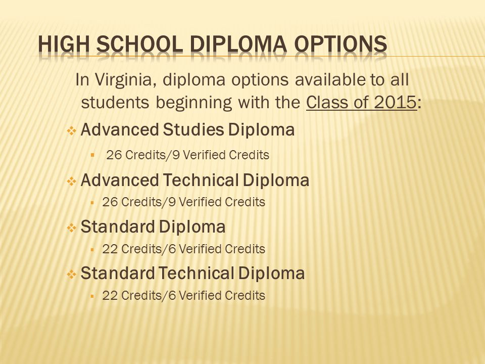 In Virginia, diploma options available to all students beginning with the Class of 2015:  Advanced Studies Diploma  26 Credits/9 Verified Credits  Advanced Technical Diploma  26 Credits/9 Verified Credits  Standard Diploma  22 Credits/6 Verified Credits  Standard Technical Diploma  22 Credits/6 Verified Credits