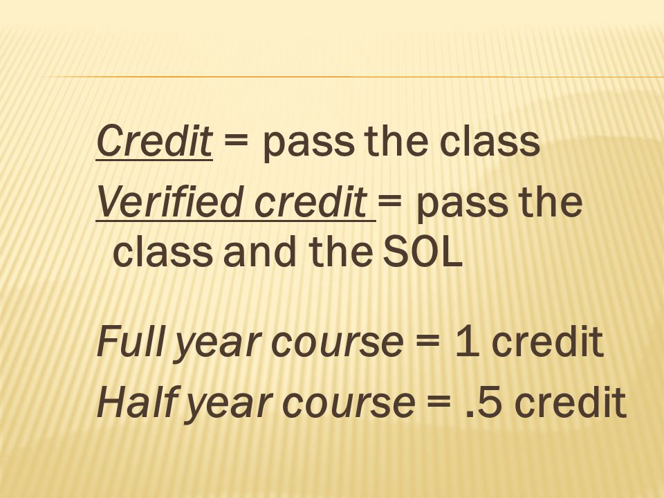 Credit = pass the class Verified credit = pass the class and the SOL Full year course = 1 credit Half year course =.5 credit