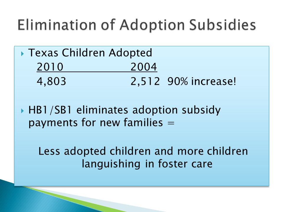  Texas Children Adopted 20102004 4,8032,512 90% increase!  HB1/SB1 eliminates adoption subsidy payments for new families = Less adopted children and