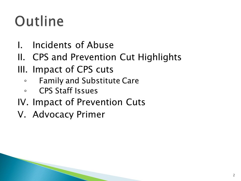 I.Incidents of Abuse II.CPS and Prevention Cut Highlights III.Impact of CPS cuts ◦ Family and Substitute Care ◦ CPS Staff Issues IV.Impact of Preventi