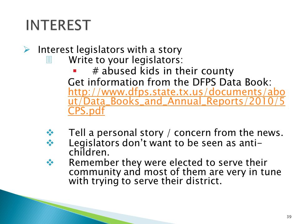  Interest legislators with a story 3Write to your legislators:  # abused kids in their county Get information from the DFPS Data Book: http://www.dfps.state.tx.us/documents/abo ut/Data_Books_and_Annual_Reports/2010/5 CPS.pdf http://www.dfps.state.tx.us/documents/abo ut/Data_Books_and_Annual_Reports/2010/5 CPS.pdf  Tell a personal story / concern from the news.