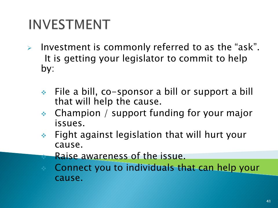 " Investment is commonly referred to as the ""ask"". It is getting your legislator to commit to help by:  File a bill, co-sponsor a bill or support a b"