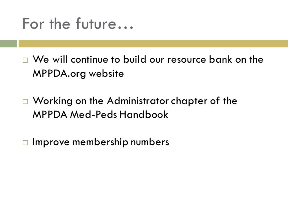 For the future…  We will continue to build our resource bank on the MPPDA.org website  Working on the Administrator chapter of the MPPDA Med-Peds Handbook  Improve membership numbers