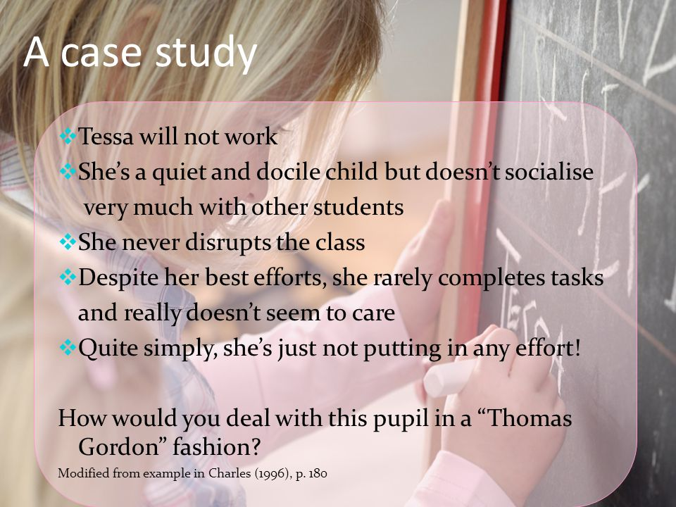 A case study  Tessa will not work  She's a quiet and docile child but doesn't socialise very much with other students  She never disrupts the class  Despite her best efforts, she rarely completes tasks and really doesn't seem to care  Quite simply, she's just not putting in any effort.