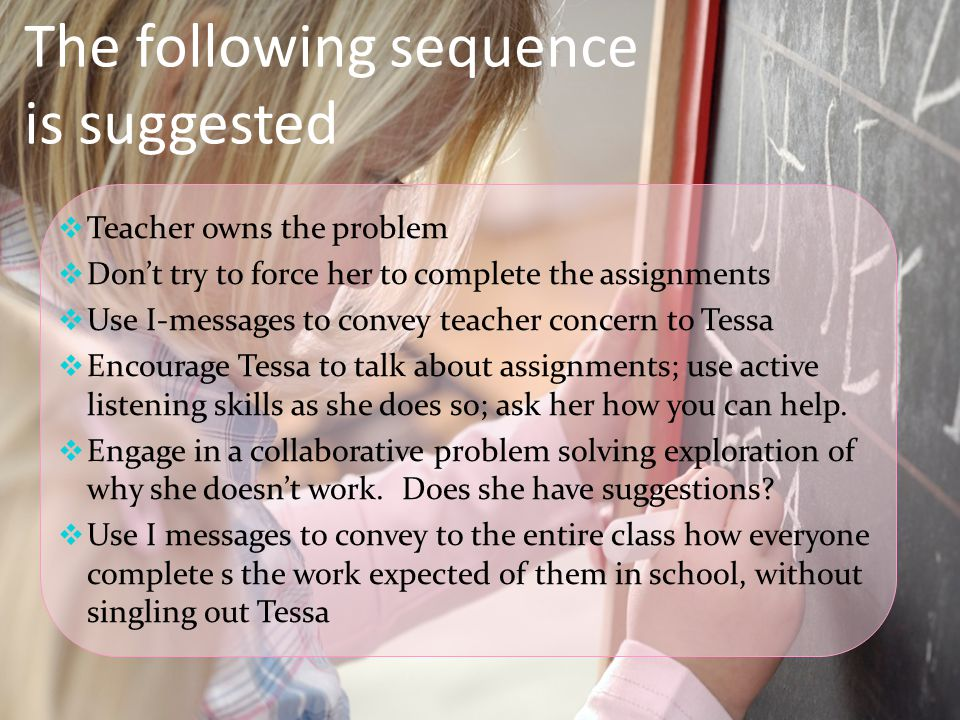  Teacher owns the problem  Don't try to force her to complete the assignments  Use I-messages to convey teacher concern to Tessa  Encourage Tessa to talk about assignments; use active listening skills as she does so; ask her how you can help.