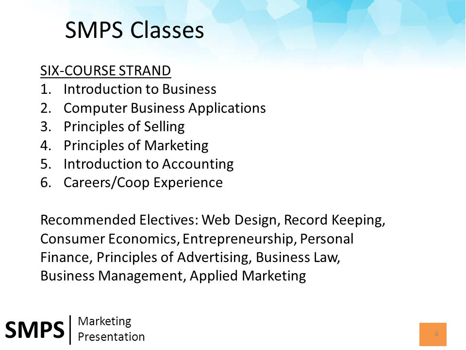 SMPS Classes 4 SMPS Marketing Presentation SIX-COURSE STRAND 1.Introduction to Business 2.Computer Business Applications 3.Principles of Selling 4.Principles of Marketing 5.Introduction to Accounting 6.Careers/Coop Experience Recommended Electives: Web Design, Record Keeping, Consumer Economics, Entrepreneurship, Personal Finance, Principles of Advertising, Business Law, Business Management, Applied Marketing