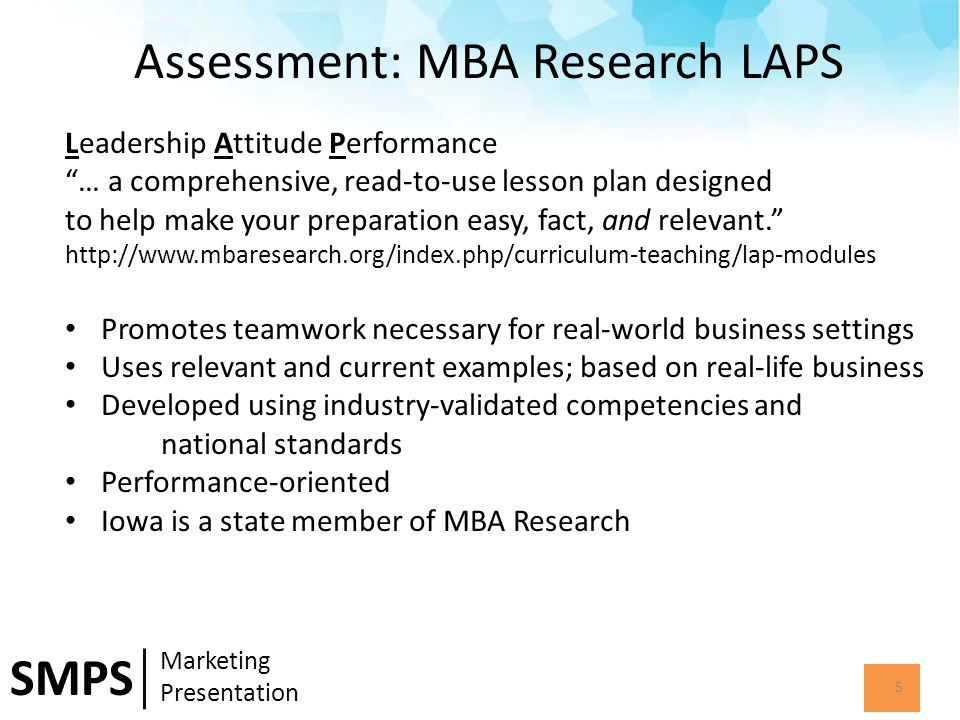 Assessment: MBA Research LAPS 5 SMPS Marketing Presentation Leadership Attitude Performance … a comprehensive, read-to-use lesson plan designed to help make your preparation easy, fact, and relevant. http://www.mbaresearch.org/index.php/curriculum-teaching/lap-modules Promotes teamwork necessary for real-world business settings Uses relevant and current examples; based on real-life business Developed using industry-validated competencies and national standards Performance-oriented Iowa is a state member of MBA Research