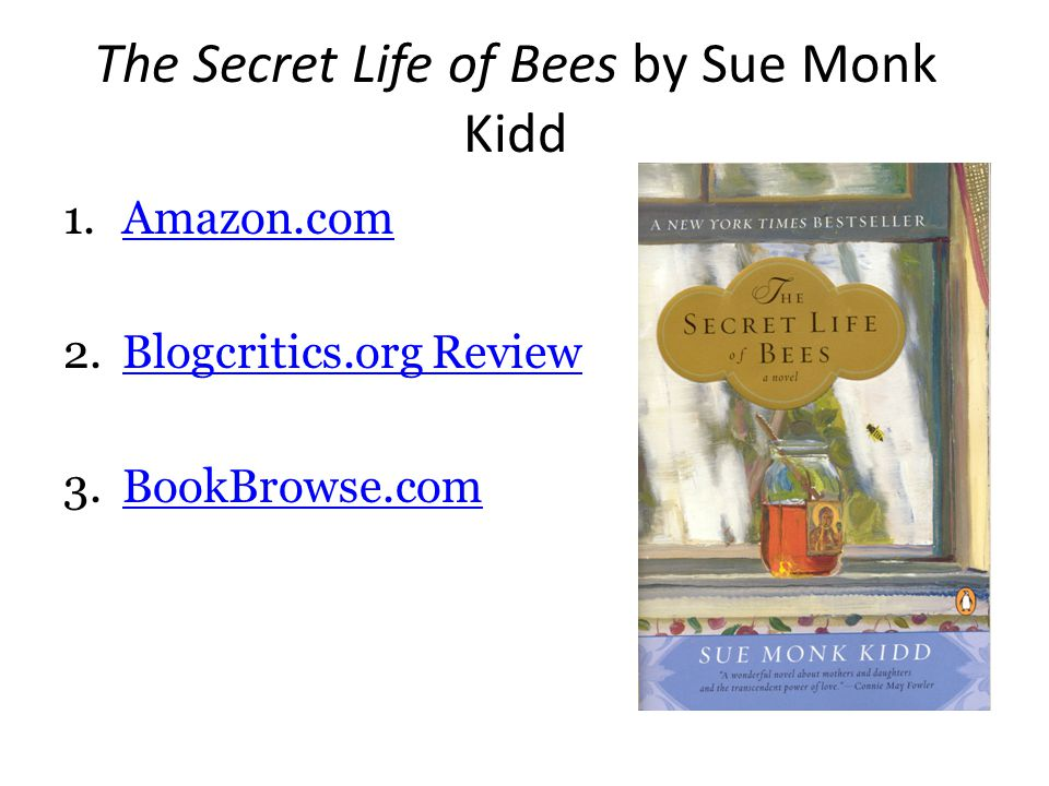 The Secret Life of Bees by Sue Monk Kidd 1.Amazon.comAmazon.com 2.Blogcritics.org ReviewBlogcritics.org Review 3.BookBrowse.comBookBrowse.com