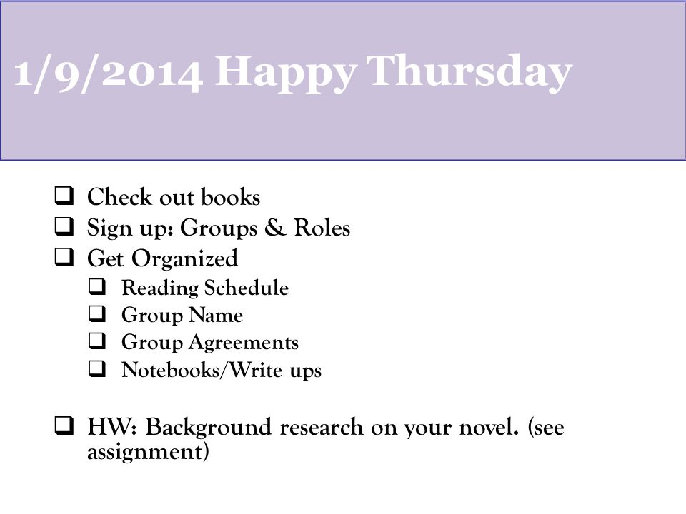 1/9/2014 Happy Thursday  Check out books  Sign up: Groups & Roles  Get Organized  Reading Schedule  Group Name  Group Agreements  Notebooks/Write ups  HW: Background research on your novel.
