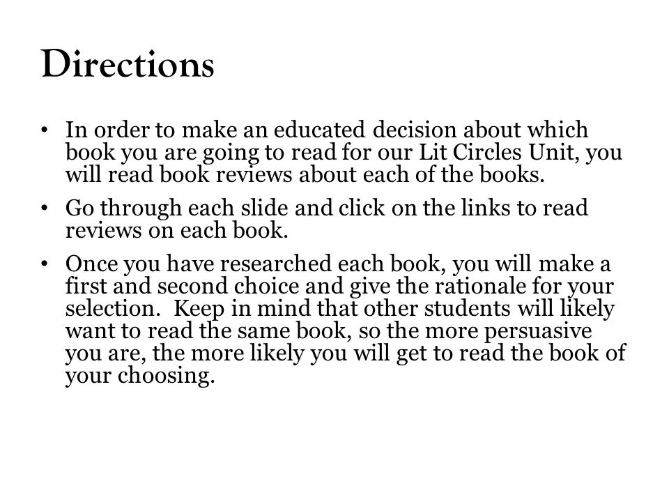 Directions In order to make an educated decision about which book you are going to read for our Lit Circles Unit, you will read book reviews about each of the books.