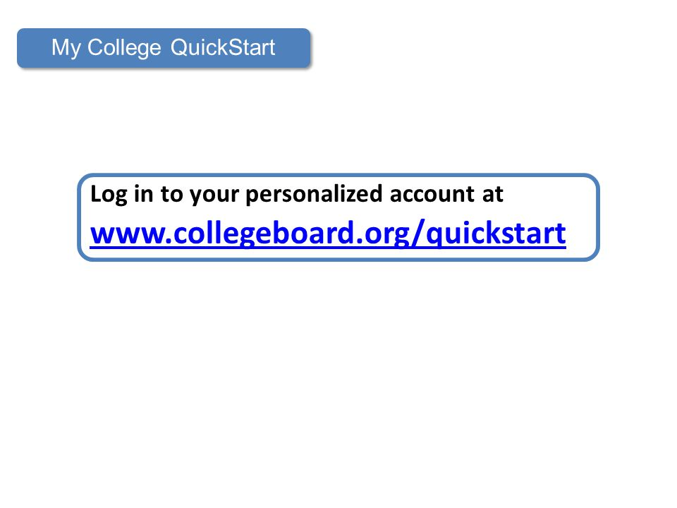 My College QuickStart Log in to your personalized account at www.collegeboard.org/quickstart