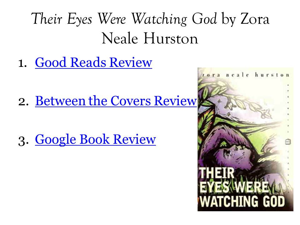 Their Eyes Were Watching God by Zora Neale Hurston 1.Good Reads ReviewGood Reads Review 2.Between the Covers ReviewBetween the Covers Review 3.Google Book ReviewGoogle Book Review
