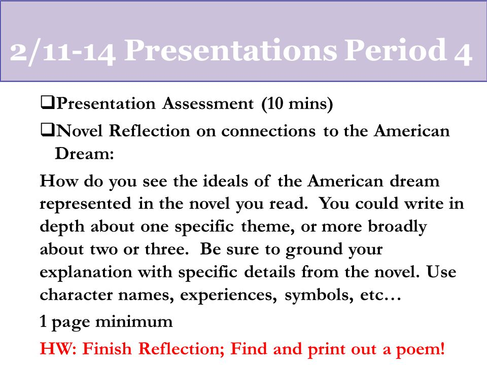 2/11-14 Presentations Period 4  Presentation Assessment (10 mins)  Novel Reflection on connections to the American Dream: How do you see the ideals of the American dream represented in the novel you read.