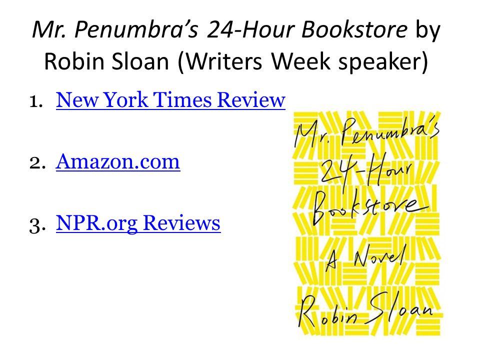 Mr. Penumbra's 24-Hour Bookstore by Robin Sloan (Writers Week speaker) 1.New York Times ReviewNew York Times Review 2.Amazon.comAmazon.com 3.NPR.org R