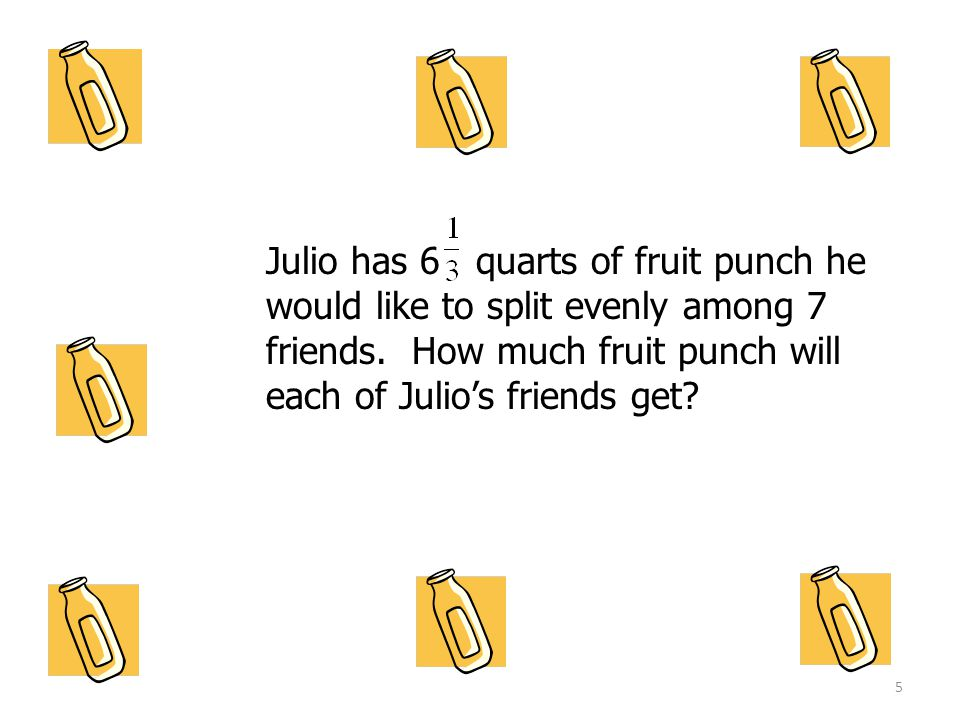 Julio has 6 quarts of fruit punch he would like to split evenly among 7 friends.
