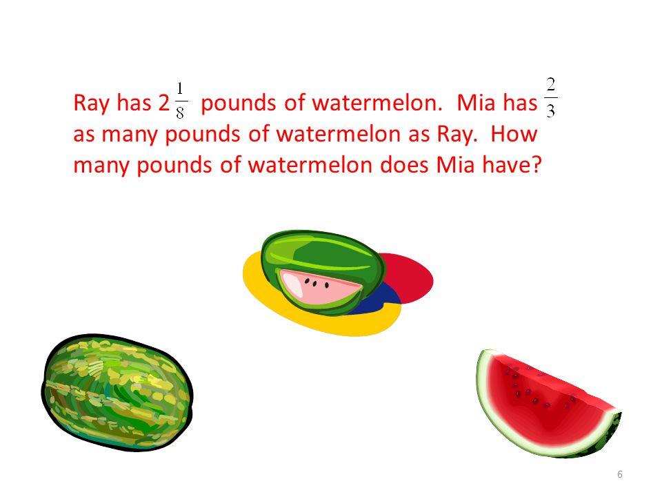 Ray has 2 pounds of watermelon.Mia has as many pounds of watermelon as Ray.