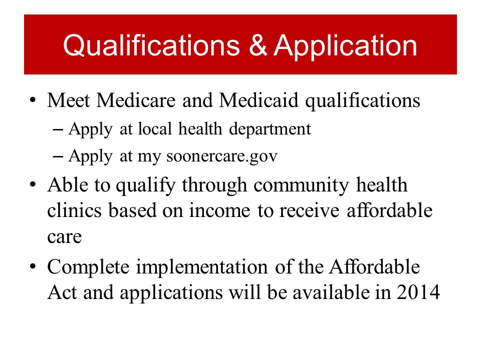 Qualifications & Application Meet Medicare and Medicaid qualifications – Apply at local health department – Apply at my soonercare.gov Able to qualify through community health clinics based on income to receive affordable care Complete implementation of the Affordable Act and applications will be available in 2014