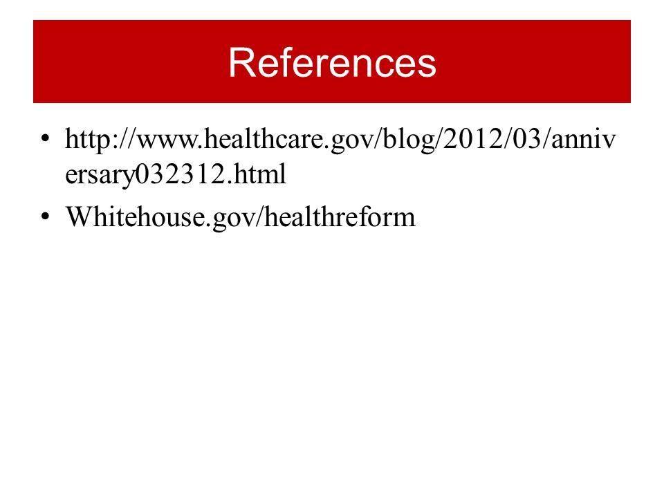 References http://www.healthcare.gov/blog/2012/03/anniv ersary032312.html Whitehouse.gov/healthreform