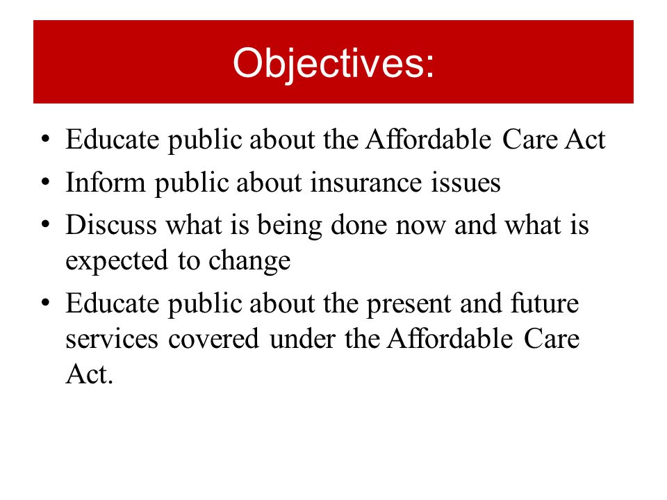 Objectives: Educate public about the Affordable Care Act Inform public about insurance issues Discuss what is being done now and what is expected to change Educate public about the present and future services covered under the Affordable Care Act.