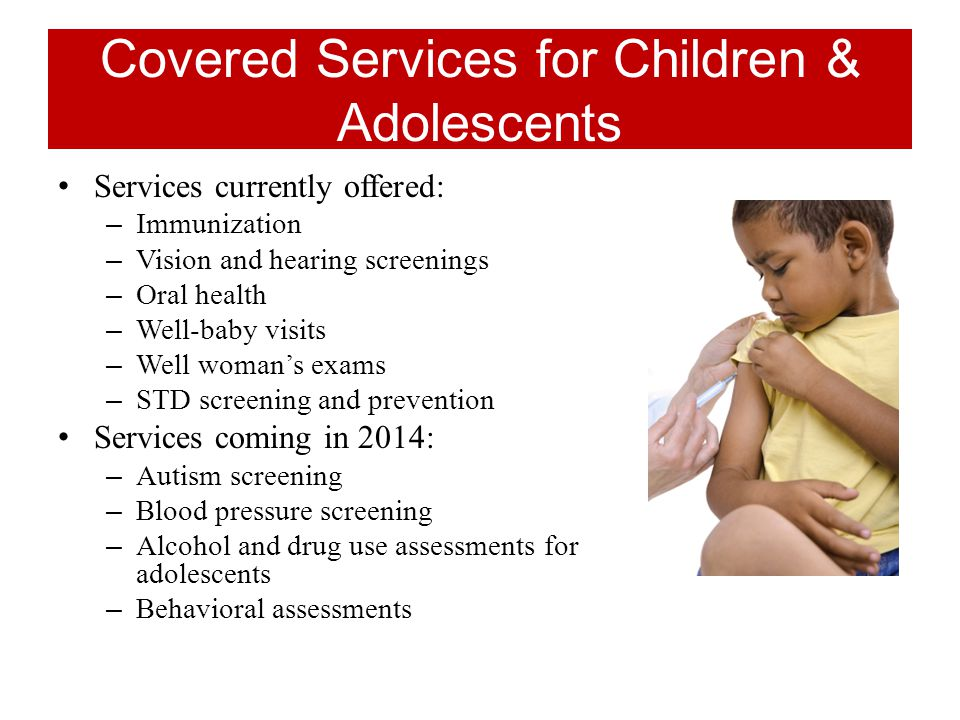 Covered Services for Children & Adolescents Services currently offered: – Immunization – Vision and hearing screenings – Oral health – Well-baby visits – Well woman's exams – STD screening and prevention Services coming in 2014: – Autism screening – Blood pressure screening – Alcohol and drug use assessments for adolescents – Behavioral assessments