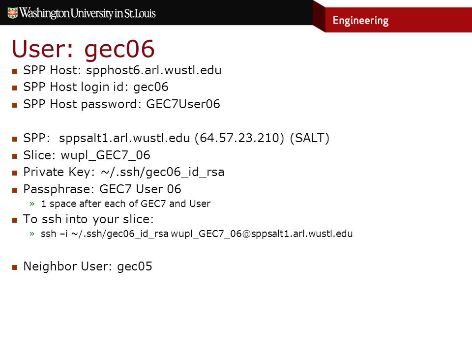 User: gec06 SPP Host: spphost6.arl.wustl.edu SPP Host login id: gec06 SPP Host password: GEC7User06 SPP: sppsalt1.arl.wustl.edu (64.57.23.210) (SALT) Slice: wupl_GEC7_06 Private Key: ~/.ssh/gec06_id_rsa Passphrase: GEC7 User 06 »1 space after each of GEC7 and User To ssh into your slice: »ssh –i ~/.ssh/gec06_id_rsa wupl_GEC7_06@sppsalt1.arl.wustl.edu Neighbor User: gec05