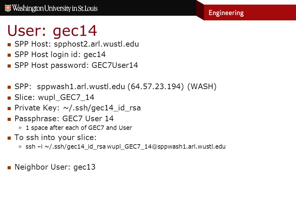 User: gec14 SPP Host: spphost2.arl.wustl.edu SPP Host login id: gec14 SPP Host password: GEC7User14 SPP: sppwash1.arl.wustl.edu (64.57.23.194) (WASH) Slice: wupl_GEC7_14 Private Key: ~/.ssh/gec14_id_rsa Passphrase: GEC7 User 14 »1 space after each of GEC7 and User To ssh into your slice: »ssh –i ~/.ssh/gec14_id_rsa wupl_GEC7_14@sppwash1.arl.wustl.edu Neighbor User: gec13