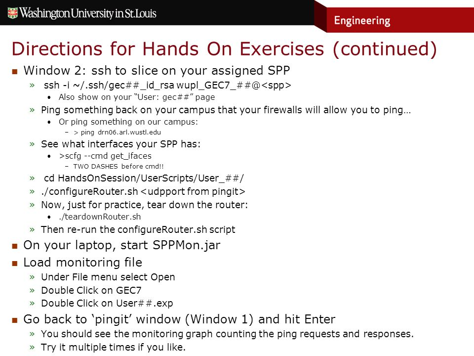 Directions for Hands On Exercises (continued) Window 2: ssh to slice on your assigned SPP » ssh -i ~/.ssh/gec##_id_rsa wupl_GEC7_##@ Also show on your User: gec## page »Ping something back on your campus that your firewalls will allow you to ping… Or ping something on our campus: –> ping drn06.arl.wustl.edu »See what interfaces your SPP has: >scfg --cmd get_ifaces –TWO DASHES before cmd!.