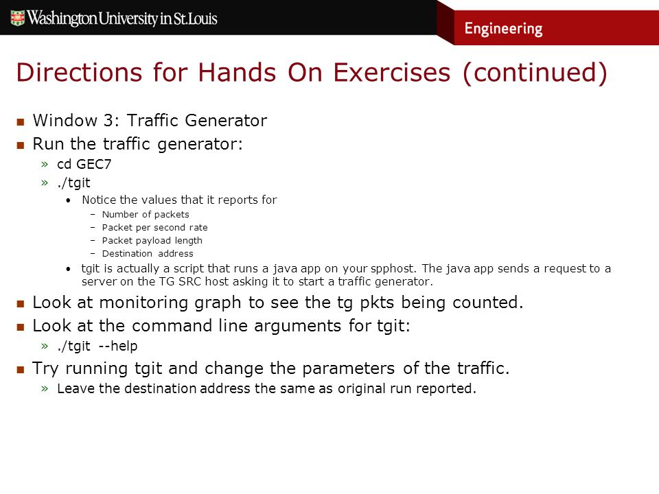 Directions for Hands On Exercises (continued) Window 3: Traffic Generator Run the traffic generator: »cd GEC7 »./tgit Notice the values that it reports for –Number of packets –Packet per second rate –Packet payload length –Destination address tgit is actually a script that runs a java app on your spphost.