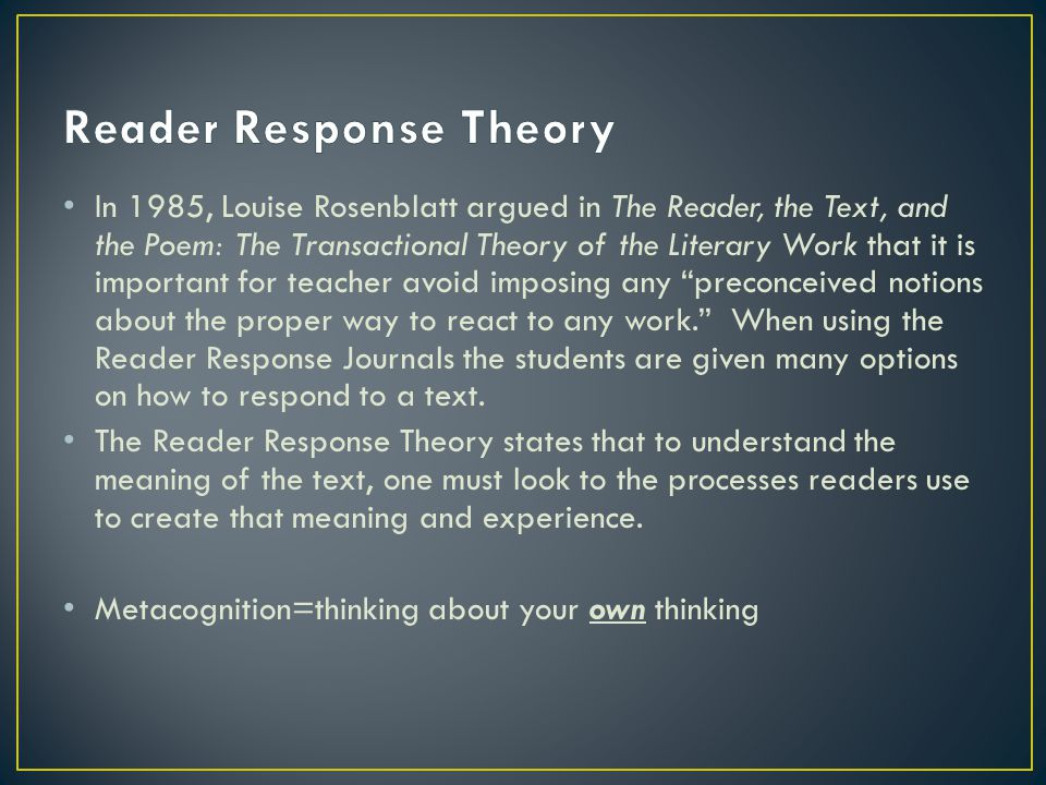 In 1985, Louise Rosenblatt argued in The Reader, the Text, and the Poem: The Transactional Theory of the Literary Work that it is important for teacher avoid imposing any preconceived notions about the proper way to react to any work. When using the Reader Response Journals the students are given many options on how to respond to a text.