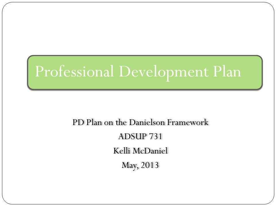 Professional Development Plan PD Plan on the Danielson Framework ADSUP 731 Kelli McDaniel May, 2013 PD Plan on the Danielson Framework ADSUP 731 Kelli