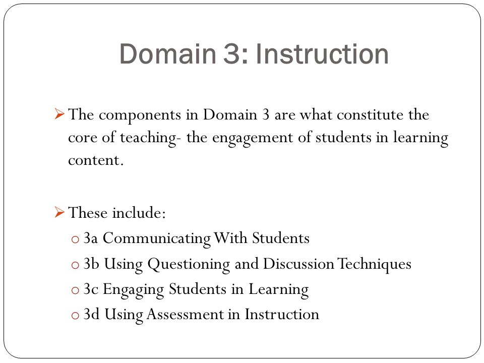 Domain 3: Instruction  The components in Domain 3 are what constitute the core of teaching- the engagement of students in learning content.  These i