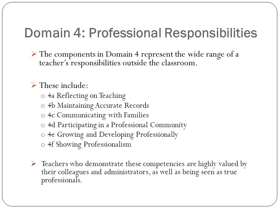 Domain 4: Professional Responsibilities  The components in Domain 4 represent the wide range of a teacher's responsibilities outside the classroom. 