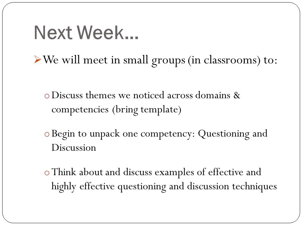 Next Week…  We will meet in small groups (in classrooms) to: o Discuss themes we noticed across domains & competencies (bring template) o Begin to un