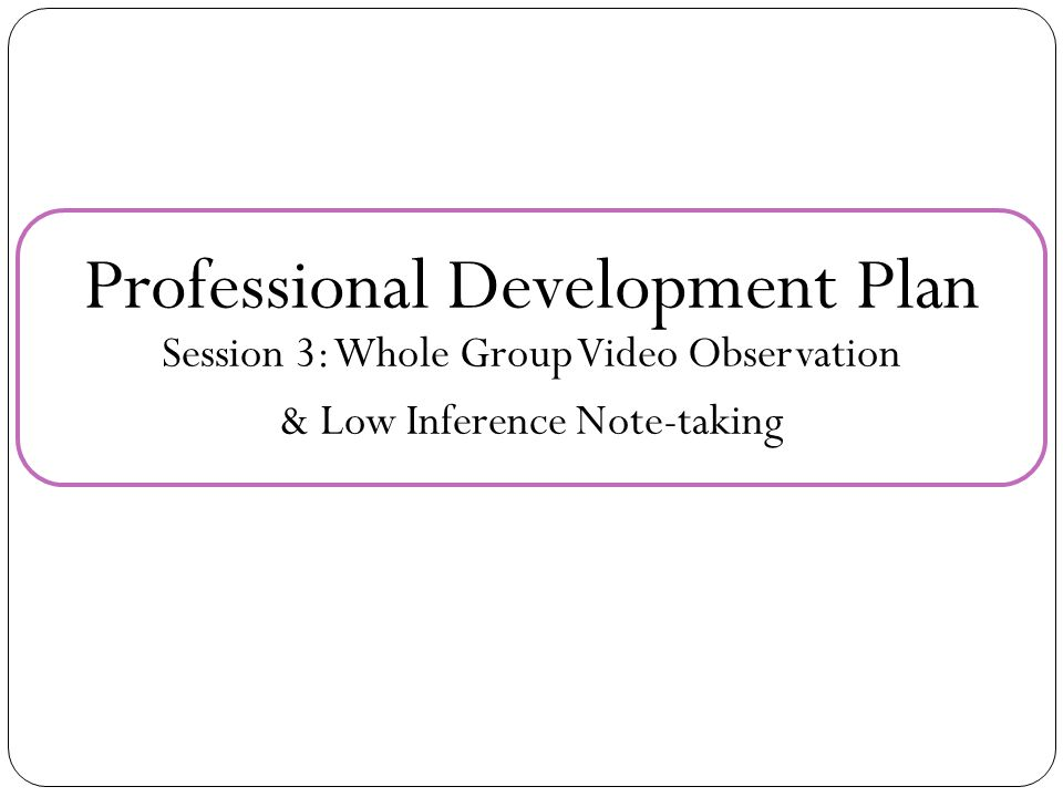 Professional Development Plan Session 3: Whole Group Video Observation & Low Inference Note-taking