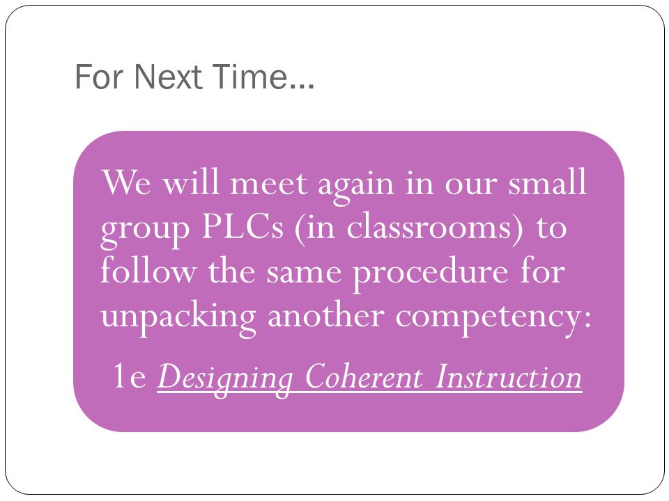 For Next Time… We will meet again in our small group PLCs (in classrooms) to follow the same procedure for unpacking another competency: 1e Designing