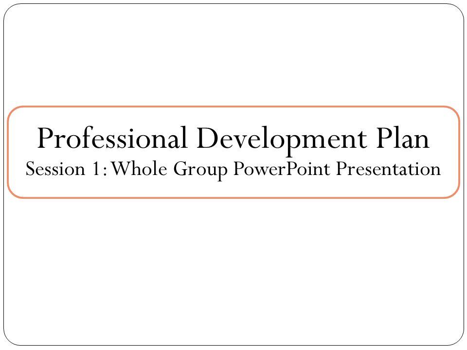 Professional Development Plan Session 1: Whole Group PowerPoint Presentation