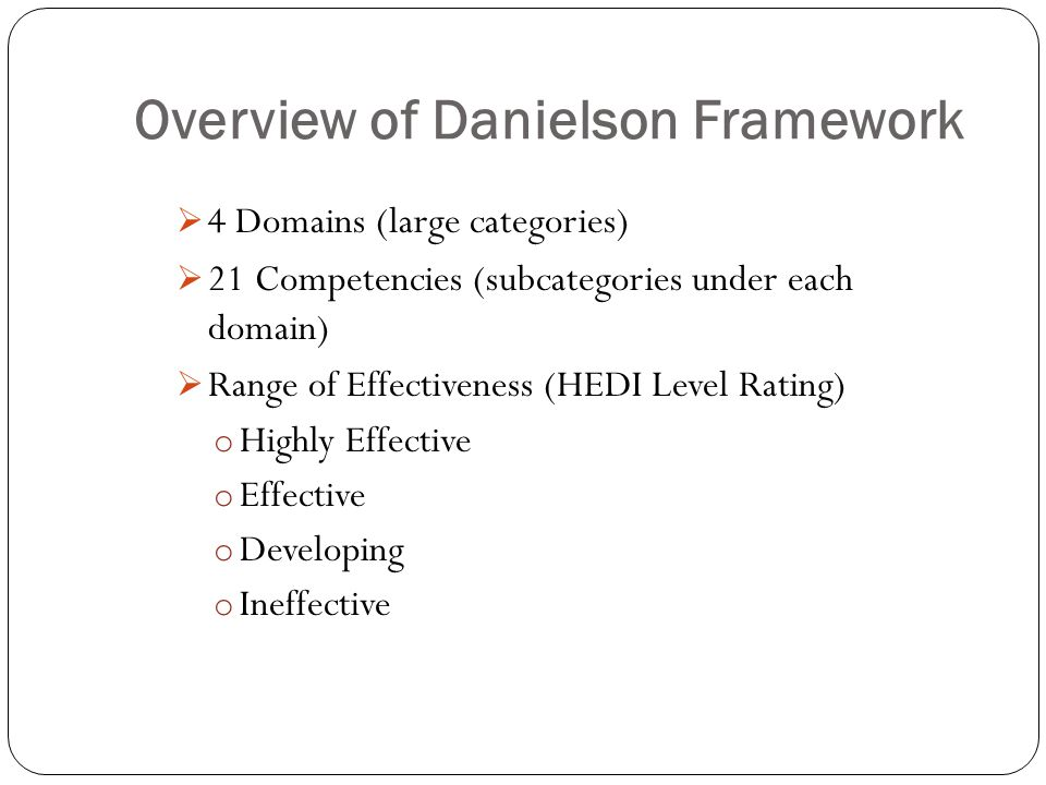 Overview of Danielson Framework  4 Domains (large categories)  21 Competencies (subcategories under each domain)  Range of Effectiveness (HEDI Leve